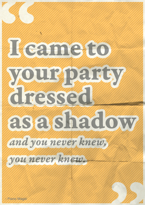 """I came to your party dressed as a shadow and you never knew, you never knew"" - Piano Magic"
