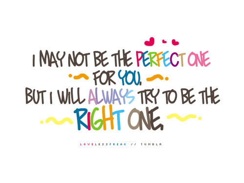 bestlovequotes:  I may not be the perfect one but I will always try to be the right one | FOLLOW BEST LOVE QUOTES ON TUMBLR  FOR MORE LOVE QUOTES