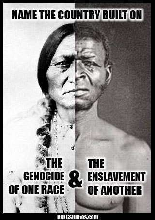 """Name the country built on the genocide of one race & the enslavement of another."""