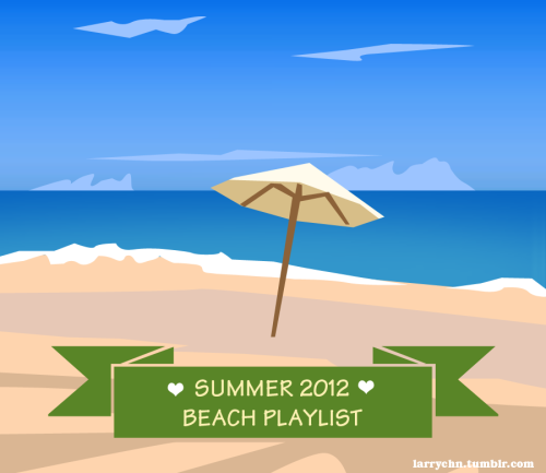 My Summer 2012 Beach Music Playlist 1. Kaskade - It's You, It's Me2. Atomic Kitten - Be With You3. Atomic Kitten - Eternal Flame4. Moony - Dove (I'll Be Loving You)5. Moony - I Don't Know Why6. Martika - Coloured Kisses7. Shanice  - I Love Your Smile8. TLC - Waterfalls9. Bonnie Bailey - Ever After10. David Guetta feat Kelly Rowland -  When Love Takes Over11. David Guetta feat. Jenifer Hudson - Night Of Your Life12. Calvin Harris - Feel So Close (Instrumental)13. Ellie Goulding - Lights14. Cobra starship - #1nite15. Plain White T's - Rhythm Of Love16. Jason Mraz - Kickin' With You17. Death Cab for Cutie - Underneath The Sycamore18. Jason Castro - Let's Just Fall In Love Again19. Leona Lewis - Collide (Cahill Remix Instrumental)20. The Wanted - Glad You Came