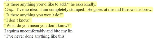This is one of those moments where I really wish this book was something other than what it is. I reeeaaalllyyyy do. I want this book to be about the awkwardness of being uninitiated, about not having the experience to even be able to articulate where your limits are or what you do and don't like. I want this book to be about not knowing whether you like a particular toy or not because not only have you never used one, but it's a foreign word and you don't know what it means. I want this book to be about how uncomfortable and nervousness-inducing that is. And that it's okay. And that when people expect you to be able to rattle off this long litany of specific hard and soft limits like you're reciting the pledge or the capitals of all 50 states, that they're flipping insane and that's not how desire works anyway. … But instead, he just gets irrationally angry with her for not having told him beforehand that she was a virgin— AS IF THAT WAS WHY SHE COULDN'T GIVE SPECIFIC LIMITS FOR A BDSM RELATIONSHIP GOD THIS BOOK IS STUPID, and I'm immediately disappointed.