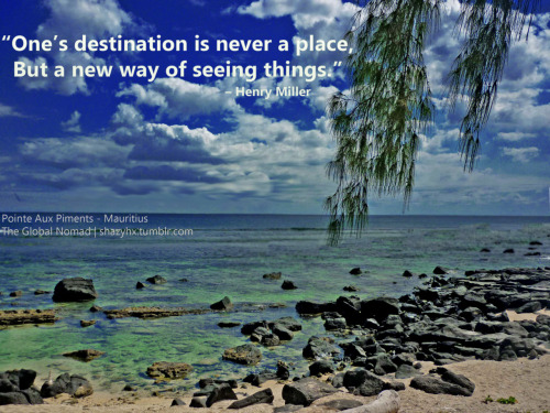 """One's destination is never a place, but a new way of seeing things."" – Henry Miller Photography by me. The photo was taken in Mauritius, paradise island in the Indian Ocean."