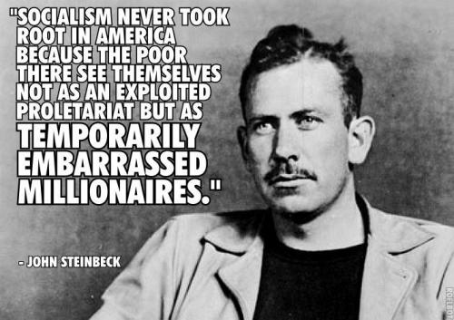 "liberalreader:  ""Socialism never took root in America because the poor there see themselves not as an exploited proletariat but as temporarily embarrassed millionaires."" - John Steinbeck   Like the quote but im sure there is more to it."