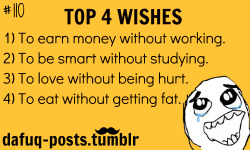 dafuq-posts:  whats  your top 4 wishes?