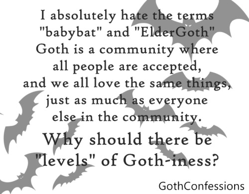 "gothconfessions:  Full Confession (Submitted Anonymously) - I absolutely hate the terms ""babybat"" and ""ElderGoth""- Goth is a community where all people are accepted, and we all love the same things, just as much as everyone else in the community. Why should there be ""levels"" of Goth-iness? What is it that REALLY separates babybats from ElderGoths, other than their age? How do you even know you're not a ""babybat"" anymore, and who decides if you are one in the first place? I loathe these two terms.  Wow.  See, I never think of these things in terms of ""levels,"" like there's a hierarchy.  I've always used it as a way of connoting experience, and experience does NOT connote worthiness.  Both contribute to the community in their own ways.  There's no shame in that, and I find no shame in differentiating between the qualities each brings."