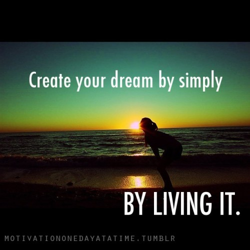 Create your dream by simply living it.
