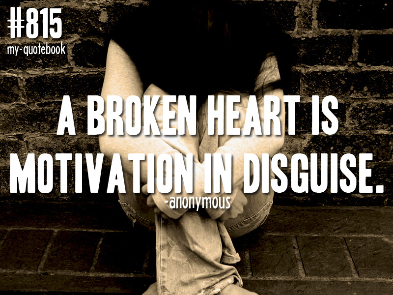 """A broken heart is motivation in disguise"" -Anonymous submitted by theres-no-rewind"