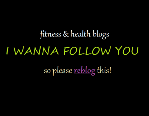 mizfit150:  Reblog so i can follow you! PLEASE PLEASE PLEASE, my dash needs you! MUST be fitness and health related! I want at least 20 new blogs to follow before the nite is over…..and thank you to the blogs that reblogged earlier today!