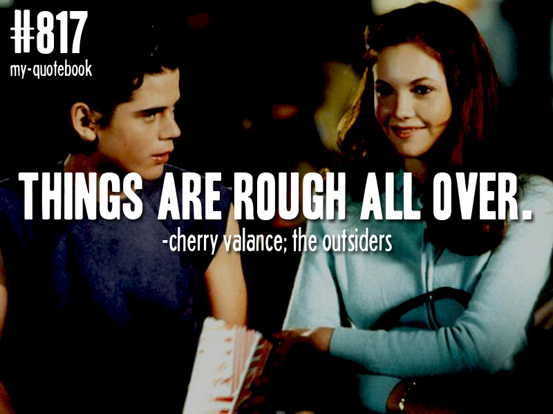 """Things are rough all over."" -Cherry Valance; The Outsiders quote submitted by dam0nis-sex"