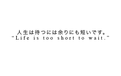 """Life is too short to wait."""