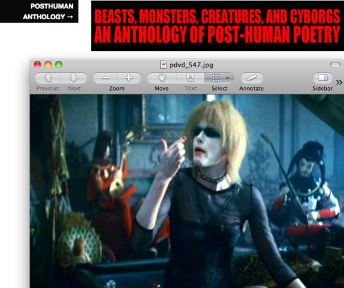 """Call for Submissions: Beasts, Monsters, Creatures, and Cyborgs: An Anthology of Post-Human Poetry  In the twenty-first century poetry interfaces with animal-machine. The 'human' is not a given concept, but rather is one that is made in an ongoing technological and anthropological process. We hope to publish an anthology of poetry that participates in technological, biological, representational, sexual, political and theoretical post-humanisms. We're looking for poetry that engages with or is written by animals, beasts, monsters, immigrants, creatures, aliens, cyborgs, queers such that it challenges western, enlightenment figurations of the 'self' and 'human.'""via Feng Sun Chen & Aaron Apps"