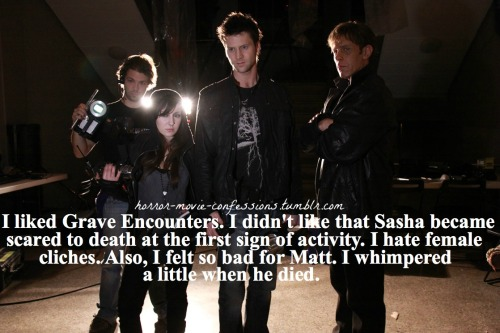 """I liked Grave Encounters. I didn't like that Sasha became scared to death at the first sign of activity. I hate female cliches. Also, I felt so bad for Matt. I whimpered a little when he died."""