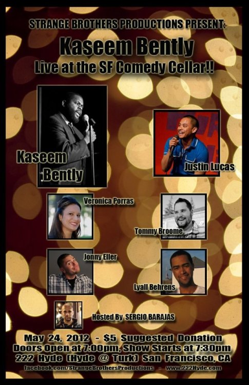 5/24. Kaseem Bentley @ SF Comedy Cellar. 222 Hyde St. SF. $5. 7PM. Featuring Justin Lucas, Veronica Porras, Tommy Broome, Jonny Eller, and Lyall Behrens. Hosted by Sergio Barajas.
