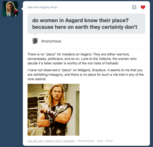 paperclippe:  robinade:  hawkandhandsaw-az:  Fuck Yeah Feminist Thor.   #okay i love this both for the message it contains #and for the fact that now i'm just #imagining #thor #wandering around earth on his days off from avenging shit #and casually stopping people who are being assholes and being like #HELLO #I AM NOT OF THIS REALM #AND YOUR BEHAVIOR IS REPREHENSIBLE BY THE STANDARDS OF ALL CIVILIZED BEINGS #HAVE YOU PERHAPS CONSIDERED BEHAVING IN A LESS ABHORRENT FASHION #FOR I KNOW THAT IF YOU ATTEMPTED SUCH FOLLY UPON ASGARD EVEN MY BROTHER LOKI WOULD LOOK UPON YOU AS FOUL #ADDITIONALLY I AM SEEKING WHAT I AM TOLD IS THE BEST VENDOR OF DOGS THAT ARE HOT IN THIS CITY #IF PERHAPS YOU WOULD GUIDE ME I WOULD BE WILLING TO RECONSIDER MY ASSESSMENT OF YOUR CHARACTER #and people just #staring #at him #in fear/amazement #while he frowns at them radiating good intentions and Powers They Know Not Of #and his cape billows in the wind  Best. Tags. Ever.  (Ignoring the fact that in mythology Loki was absolutely disgusting to women on a regular basis.)  Feminist Thor is a feminist.