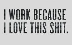 I WORK BECAUSE I LOVE THIS SHIT. #truestory