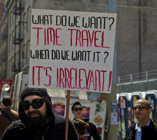 What do we want?Time TravelWhen do we want it?It's irrelevant! (vía Time Travel Protest [Image])