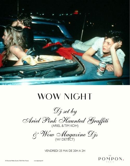 WOW NIGHT > FRIDAY 25TH @ LE POMPON, PARIS. ARIEL PINK HAUNTED GRAFFITI DJ SET ( Ariel + Tim Koh) + WOW MAGAZINE DJ's (w/t Detect). RSVP HERE.