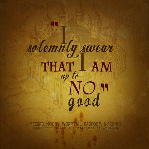 """I solemnly swear that I am up to no good."" - Messrs. Moony, Wormtail, Padfoot, and Prongs, Harry Potter and the Prisoner of Azkaban (Source: unknown)"