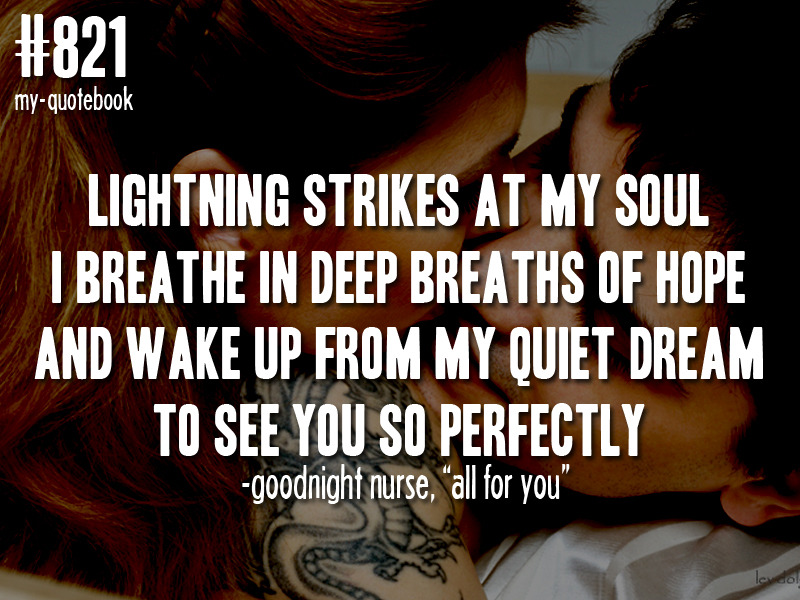 """Lightning strikes at my soul. I breathe in deep breaths of hope and wake up from my quiet dream to see you so perfectly"" - Goodnight Nurse, ""All For You"" quote submitted by courtney"