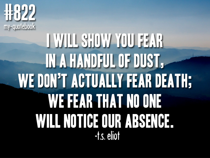 """I will show you fear in a handful of dust, we don't actually fear death; we fear that no one will notice our absence"" -t.s. eliot quote submitted by nicholas"