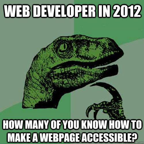 "Philosoraptor ""Web developer in 2012, how many of you know how to make a webpage accessible"""