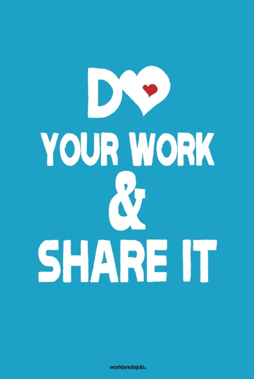 "workisnotajob:  Do your work and share it with the world. ""You're happiest while you're making the greatest contribution"" - Robert F. Kennedy"