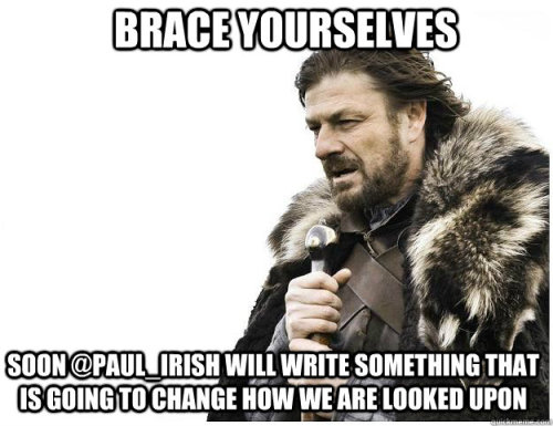 "Imminent Ned: ""Brace yourselves: soon @paul_irish will write something that is going to change how we are looked upon"""