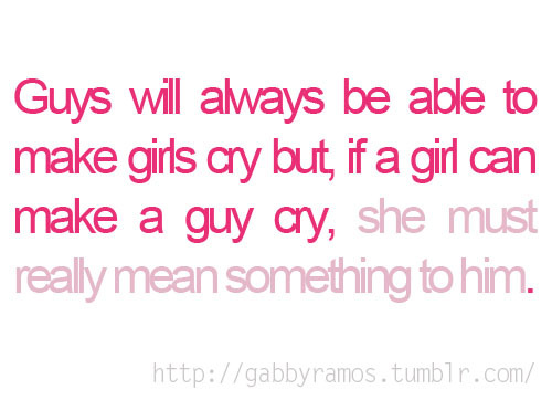 If a girl can a guy cry, she must really mean something to him | CourtesyFOLLOW BEST LOVE QUOTES ON TUMBLR  FOR MORE LOVE QUOTES