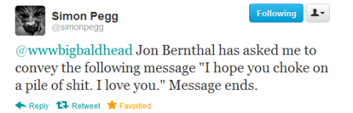 "unheardthoughtx:   @simonpegg: @wwwbigbaldhead Jon Bernthal has asked me to convey the following message ""I hope you choke on a pile of shit. I love you."" Message ends."