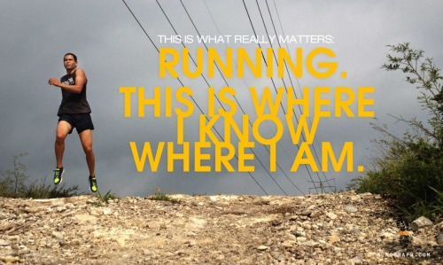 This is what really matters:  running. This is where I know where I am.