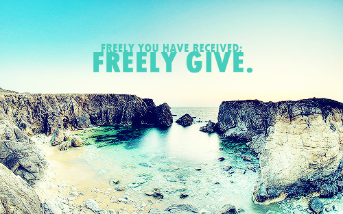 """Freely you have received; freely give."""
