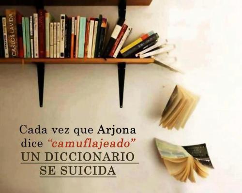 """Cada vez que Arjona dice """"Camuflajeado"""" un diccionario se suicida."""