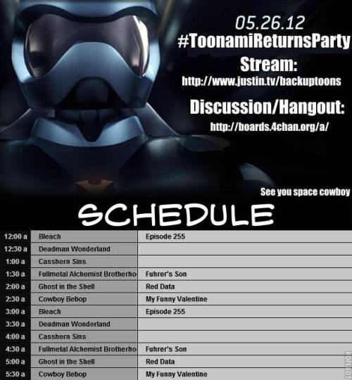 Remember folks, we're going to stream the Return of Toonami on Saturday May 26th! As Toonami is on, we're planning to have live discussions on /a/, which is the new home of Toon/a/mi! Stream: http://www.justin.tv/backuptoons Discussion/Hangout: http://boards.4chan.org/a/  See you Space Cowboy
