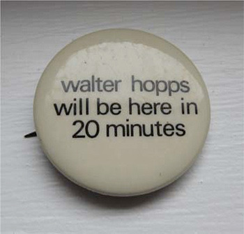 """In L.A. on May 3, the anniversary of the 76th birthday of Walter Hopps, the first director of the Pasadena Museum, we began distributing recreations of the original ""walter hopps will be here in 20 minutes"" button and will continue through March 20, 2010, the anniversary of his passing. The buttons were originally made by employees at the Corcoran Gallery in D.C., where Hopps served as director in the 1970s, prompted by his chronic lateness and near-mythic disappearing acts, which weren't particularly suited to a bureaucratic environment."""