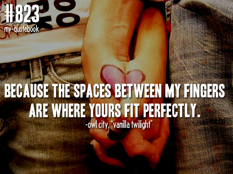 """Because the space between my fingers are where yours fit perfectly."" -Owl City, ""Vanilla Twilight"" quote & photo submitted by liddooshortyyy"