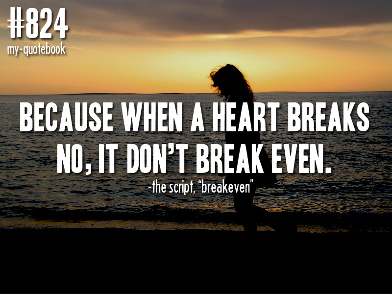 """Because when a heart breaks, no it don't break even."" -The Script, ""Breakeven"" quote submitted by bernz7"