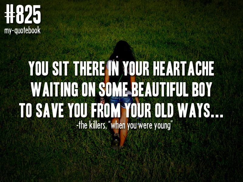 """You sit there in your heartache waiting on some beautiful boy to save you from your old ways…"" -The Killers, ""When You Were Young"" quote submitted by intokayleighshead"