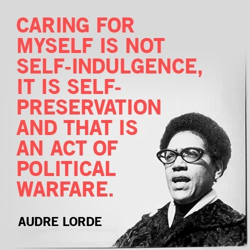 onebrownwoman:  Caring for myself is not self-indulgence, it is self-preservation, and that is an act of political warfare. - Audre Lorde