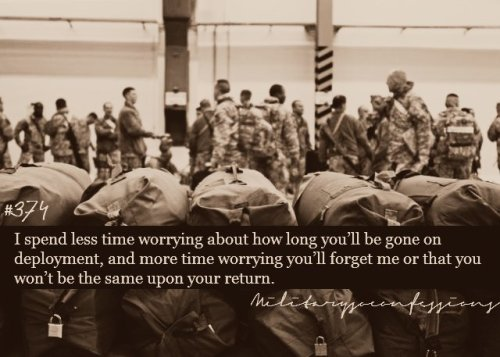 militarysoconfessions:  Confession #374: I spend less time worrying about how long you'll be gone on deployment, and more time worrying you'll forget me or that you won't be the same upon your return.