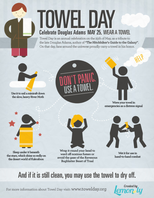 psychotronicvortex:  Infographic: Celebrating Towel Day - May 25, 2012 Lemon.ly has a hoopy little infographic about Towel Day which falls on this Friday, May 25th.  If you don't know much about Douglas Adams, the most important thing to know is that he wrote humorous and fun science fiction books. This May marks the 11-year anniversary of Adams' death. Two weeks after his death, his fans decided to commemorate him by making May 25th, Towel Day, and it turns out Lemon.ly's designer, Ana, is one of those fans.  Great work, Ana, and one should always know where their towel is. (via Lemon.ly)