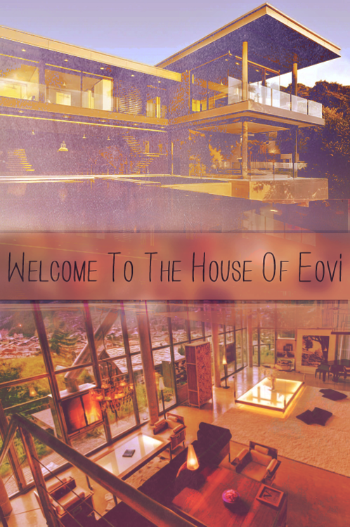 Welcome one and all to the House of Eovi!  Welcome to the House of Eovi, a reality TV show where twenty contestants are shipped off to one of the many mansions of the illustrious celebrity, Amelia Sara Eovi. Inside the House, the contestants will spend six months getting to know each other, completing tasks, and even doing chores. And by the end of six months, every one of them, including three supervisors & ten connections, will vote on who they think deserves the astounding prizes. Everything seems easy enough. Until it isn't. Will you take the challenge of Eovi's? -NOW OPEN AND TAKING APPLICATIONS.-  Characters | Rules | Apply  (© to ellen-rpgcritiques for graphic above)