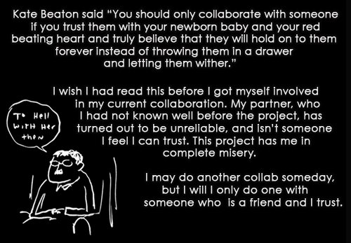 raging-raichel:  artist-confessions:  But I am determined to see the project through, even if it kills me. Art by Kate Beaton   It's a good thing I heeded this advice wowee gee willickers.  Yeah I fucking lived this. You want to see something completely murder your faith in human beings? yeah. (though, I got it a bit worse tham simple unreliability, as well.) Icing on the cake, I pretty much believed I could trust them. Whoops.  *crawls under Sixar*