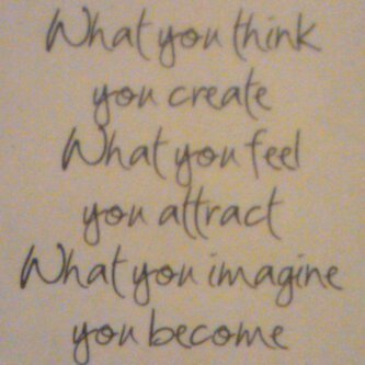What you think, you create. What you feel, you attract. What you imagine, you become.