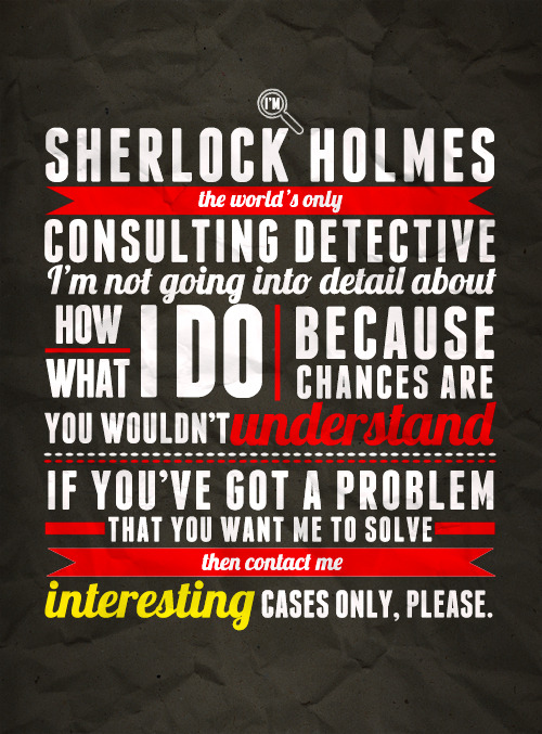 I ADORE this poster. Not only because it's Sherlock-related. But the typography and design is fantastic. tadfield:  When I've eliminated the impossible, whatever remains, no matter how mad it might seem, must be the truth.