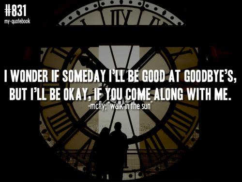 "my-quotebook:  ""I wonder if someday I'll be good at goodbye's, but I'll be okay, if you come along with me."" -McFly; ""Walk In The Sun"" quote submitted by alexandra"