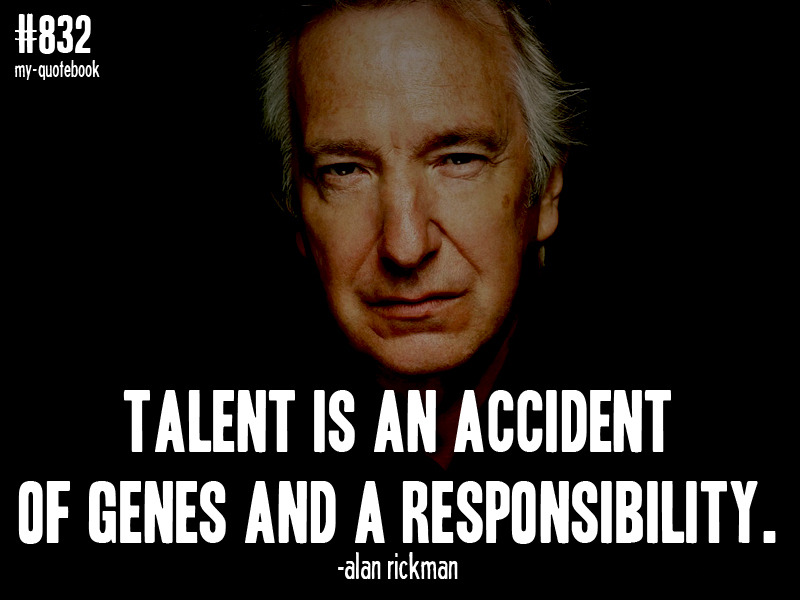 """Talent is an accident of genes and a responsibility."" -Alan Rickman quote submitted by onedifferentthanmost"