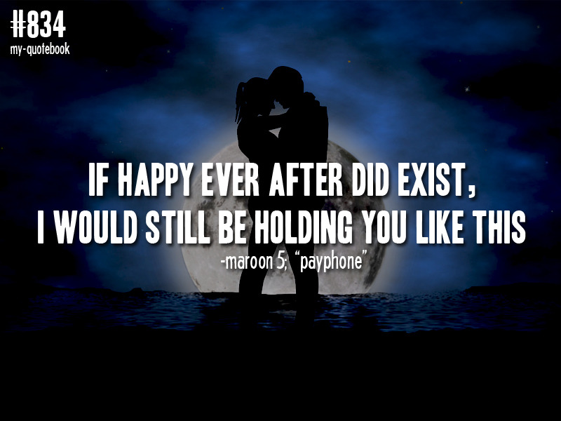 """If happy ever after did exist, I would still be holding you like this"" -Maroon 5, ""Payphone"" quote submitted by cant-stand-two-faced-bitches"