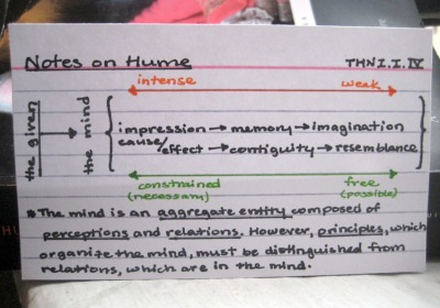 "Notes on Hume - A Treatise of Human Nature, I.I.IV OK.  This one was a little tougher to diagram (in fact, the further I go and the more abstract Hume gets the more unlikely it seems that I'll be able to do the entire book, but I digress).  This section, along with the next one (I.I.V) are kind of the heart of Hume's epistemology.  It's absolutely crucial to understanding his system.  The first few sections explored the ""contents"" of the mind:  the ideas that it organizes and contains.  In this section, Hume goes one step further to ask what principle is responsible for this organization.  As he says, ""Were ideas entirely loose and unconnected, chance alone wou'd join them; and 'tis impossible the same simple ideas should fall regularly into complex ones…without some bond of union among them, some associating quality, by which one idea naturally introduces another.""  Hume argues that ideas are connected by ""relations,"" which are outside or between the entities they relate.  But what determines which idea is related to which?  The answer is principles, most importantly the three Principles of Association:  resemblance, contiguity, and cause and effect. As before, we have to think of all Hume's distinctions collectively as a single plane of immanence, rather than applying or rejecting each qualifier individually to a single idea; hence the somewhat obscure diagram above, which, like the previous ones, moves by degrees from one state to another.  Direct or simple impressions are taken up by the senses; these produce sensations in the mind (ideas of impressions), which in turn produce complex ideas and reflections.  We saw previously that the more constrained the order and organization of simple ideas that make up a complex idea, the more firmly it belongs in the domain of memory, moving gradually to the domain of imagination or fancy the more loose the organization.  We also noted in the very first diagram that the difference between impressions and ideas is their intensity or strength.  The three principles of association differ by degree in correspondence with the mind's ideas.  Just as imagination is unconstrained and free, so too is resemblance, the weakest form of association.  Basically, a resemblance mightbe ""actual,"" but it could just as easily be entirely in your mind.  Contiguity, meanwhile, is harder to just randomly imagine, because the senses are more reliable here; if two things are next to each other, you kind of notice.  But this is not a fool-proof association, because perspective and proportion can interfere with it:  it may look to you like the sun and that cloud are right next to each other, but they're not.  Finally, cause & effect relations are the most constrained and thus most likely to be memoriesrather than fancies.   To use classical philosophical terminology, we can say that the difference between relations and principles is that the former are particular and the latter universal.  A relation always obtains between two or more particular ideas, while a principle is the tendency to form a certain relation.  We can think of it quantitatively as the statistical likelihood of a given relation's production.  Finally, it's worth noting that while we might expect them to generallycorrespond, we can imagine an idea falling differently on the scale of intensity and the scale of consistency:  in other words, we can imagine an idea that is extremely intense but confused or blurry, and, conversely, an idea that is extremely organized and constrained by which carries little or no emotional charge.  Rote memorization is an example of the latter; post-traumatic stress might be an example of the former."