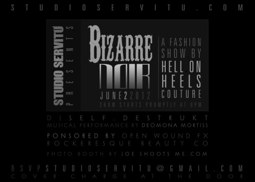 "Studio Servitu Presents: Hell on Heels Couture fashion show "" BIZARRE NOIR"" Studio Servitu presents:Hell on Heels Couture fashion show""Bizarre Noir"" A new collection by Hell on Heels Couture featuring sideshow and demonic inspired fashion.June 2nd, 20129pm21+ cover at the doorDress to depressDJ Self.DestruktPlaying live Demona Mortiss Photo booth by: Joe Shoots MeSponsored by:Open Wound FXRockeresque BeautyStudio Servitu825 S Alameda StLos Angeles, CA 90021www.studioservitu.comwww.hellonheelscouture.comRSVP at StudioServitu@Gmail.com  tickets available at   http://studioservitufashionshow.eventbrite.com"
