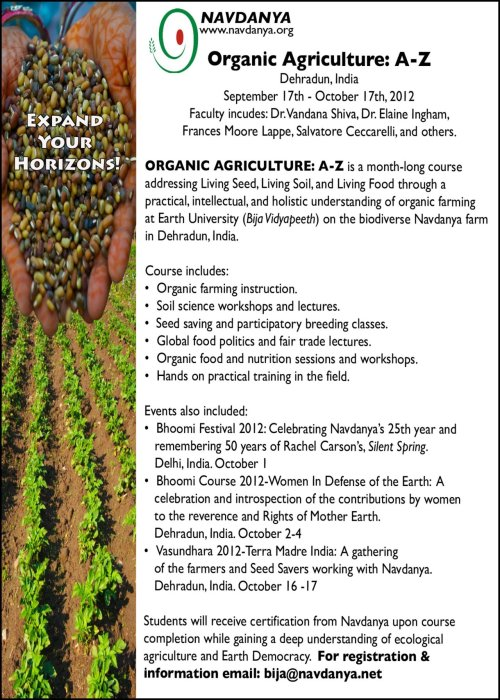 Organic Agriculture A-Z Month-long course in Dehradun, India September 17th - October 17th, 2012 Faculty includes: Dr. Vandana Shiva, Dr. Elaine Ingham, Frances Moore Lappe, Salvatore Ceccarelli and more.